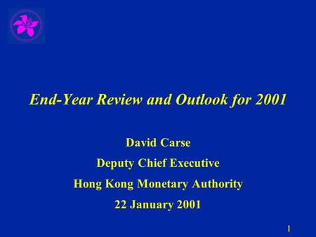 1 End-Year Review and Outlook for 2001 David Carse Deputy Chief Executive Hong Kong Monetary Authority 22 January 2001.