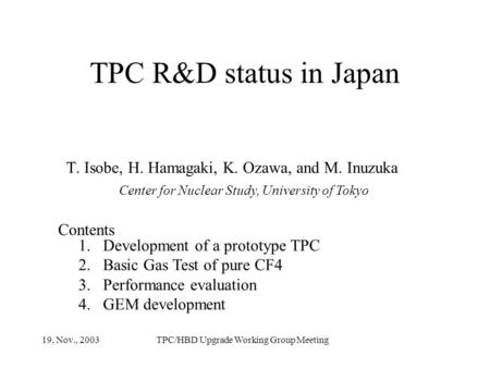 TPC R&D status in Japan T. Isobe, H. Hamagaki, K. Ozawa, and M. Inuzuka Center for Nuclear Study, University of Tokyo Contents 1.Development of a prototype.