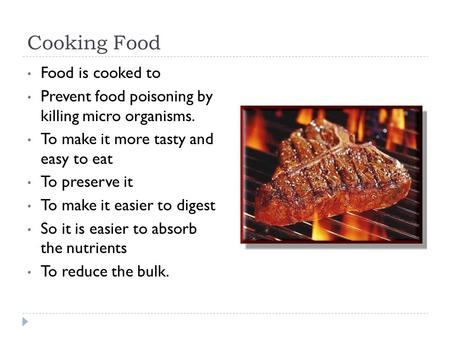 Cooking Food Food is cooked to Prevent food poisoning by killing micro organisms. To make it more tasty and easy to eat To preserve it To make it easier.