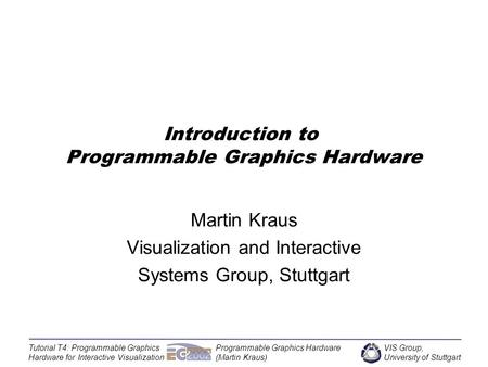 VIS Group, University of Stuttgart Tutorial T4: Programmable Graphics Hardware for Interactive Visualization Programmable Graphics Hardware (Martin Kraus)