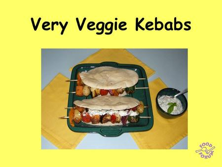 Very Veggie Kebabs. Make the yogurt dressing first: 75ml fresh coriander, parsley and basil (or other fresh herbs) 200ml crème fraiche or natural yogurt,