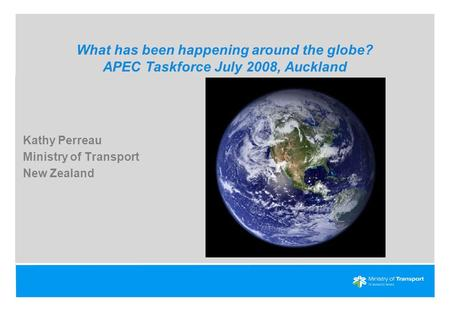 What has been happening around the globe? APEC Taskforce July 2008, Auckland Kathy Perreau Ministry of Transport New Zealand.