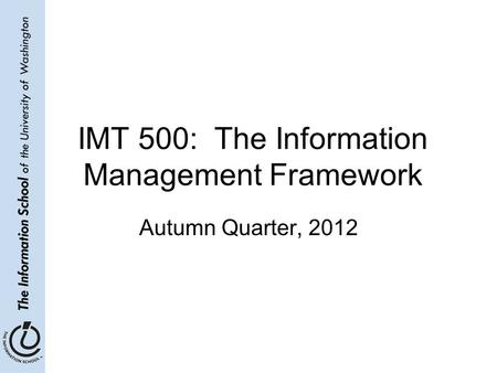 IMT 500: The Information Management Framework Autumn Quarter, 2012.