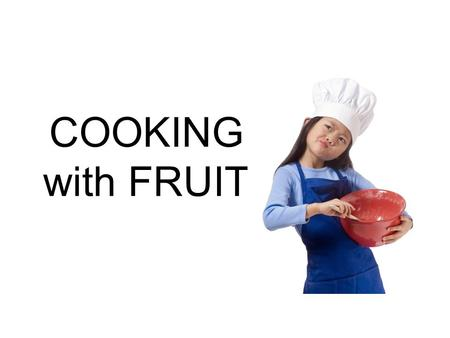 COOKING with FRUIT. Fruit can be eaten… Fresh Cooked in liquid Baked Broiled Fried Microwaved.