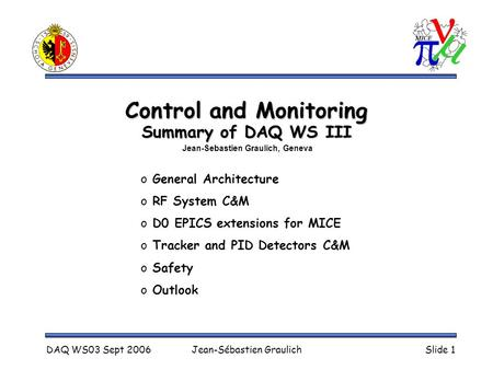DAQ WS03 Sept 2006Jean-Sébastien GraulichSlide 1 Control and Monitoring Summary of DAQ WS III o General Architecture o RF System C&M o D0 EPICS extensions.