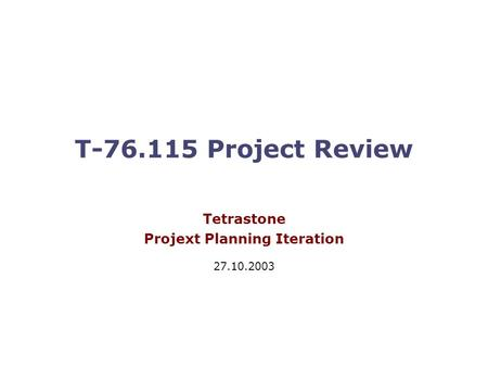 T-76.115 Project Review Tetrastone Projext Planning Iteration 27.10.2003.