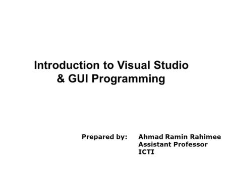 Introduction to Visual Studio & GUI Programming Prepared by: Ahmad Ramin Rahimee Assistant Professor ICTI.