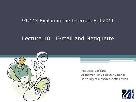 Lecture 10. E-mail and Netiquette Instructor: Jie Yang Department of Computer Science University of Massachusetts Lowell 91.113 Exploring the Internet,