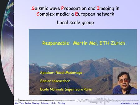 Www.spice-rtn.org Mid-Term Review Meeting, February 13-14, Tutzing Seismic wave Propagation and Imaging in Complex media: a European network Local scale.