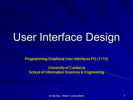 Dr Dat Tran - Week 1 Lecture Notes 1 User Interface Design Programming Graphical User Interfaces PG (7110) University of Canberra School of Information.