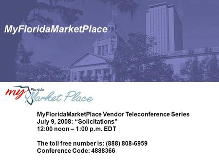 "MyFloridaMarketPlace MyFloridaMarketPlace Vendor Teleconference Series July 9, 2008: ""Solicitations"" 12:00 noon – 1:00 p.m. EDT The toll free number is:"