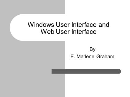 Windows User Interface and Web User Interface By E. Marlene Graham.