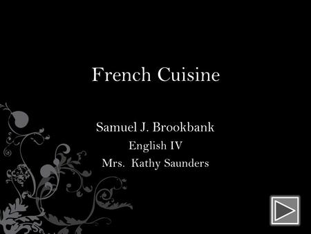 French Cuisine Samuel J. Brookbank English IV Mrs. Kathy Saunders.