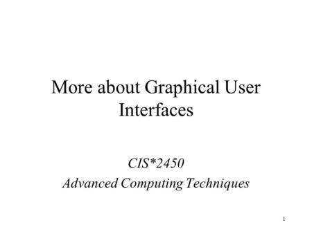 1 More about Graphical User Interfaces CIS*2450 Advanced Computing Techniques.