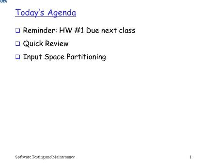 Today's Agenda  Reminder: HW #1 Due next class  Quick Review  Input Space Partitioning Software Testing and Maintenance 1.