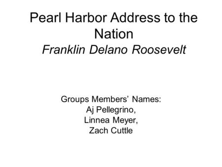 Pearl Harbor Address to the Nation Franklin Delano Roosevelt Groups Members' Names: Aj Pellegrino, Linnea Meyer, Zach Cuttle.