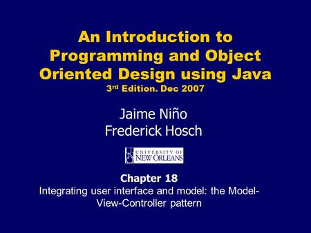 An Introduction to <strong>Programming</strong> and <strong>Object</strong> <strong>Oriented</strong> Design using Java 3 rd Edition. Dec 2007 Jaime Niño Frederick Hosch Chapter 18 Integrating user interface.