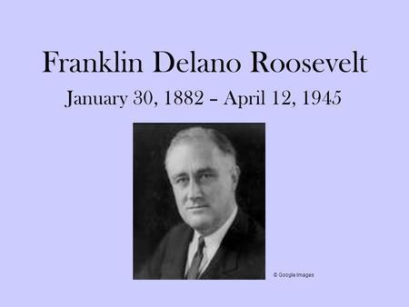 Franklin Delano Roosevelt January 30, 1882 – April 12, 1945