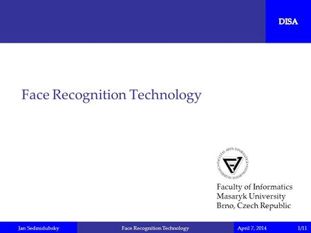 Jan SedmidubskyApril 7, 2014Face Recognition Technology Faculty of Informatics Masaryk University Brno, Czech Republic 1/11.