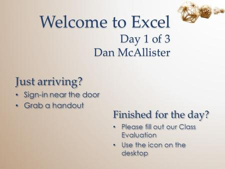 Welcome to Excel Day 1 of 3 Dan McAllister Just arriving? Sign-in near the door Grab a handout Just arriving? Sign-in near the door Grab a handout Finished.