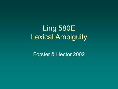 Ling 580E Lexical Ambiguity Forster & Hector 2002.