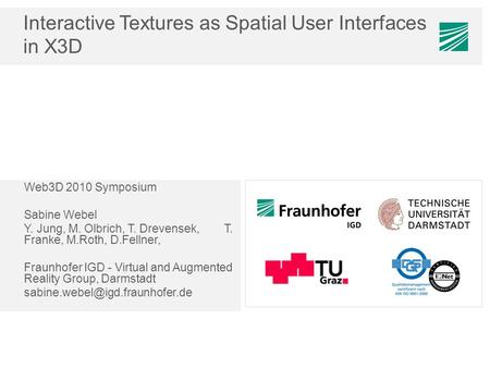 Interactive Textures as Spatial User Interfaces in X3D Web3D 2010 Symposium Sabine Webel Y. Jung, M. Olbrich, T. Drevensek, T. Franke, M.Roth, D.Fellner,