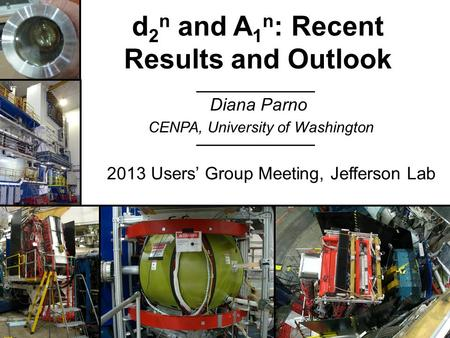 Diana Parno d 2 n and A 1 n : Recent Results and Outlook CENPA, University of Washington 2013 Users' Group Meeting, Jefferson Lab.