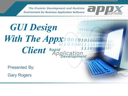 GUI Design With The Appx Client Presented By: Gary Rogers.