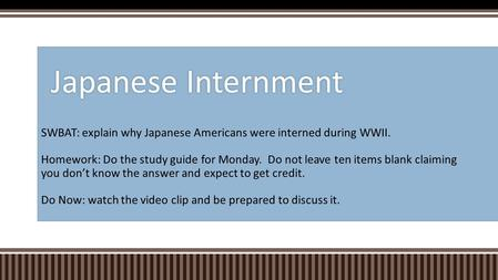 SWBAT: explain why Japanese Americans were interned during WWII. Homework: Do the study guide for Monday. Do not leave ten items blank claiming you don't.