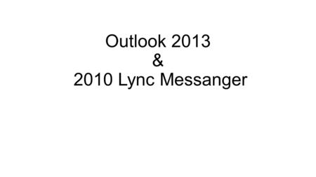 Outlook 2013 & 2010 Lync Messanger. Outlook 2013 Ribbon Navigation Pane Message View Reading Pane Tabs Status Bar.