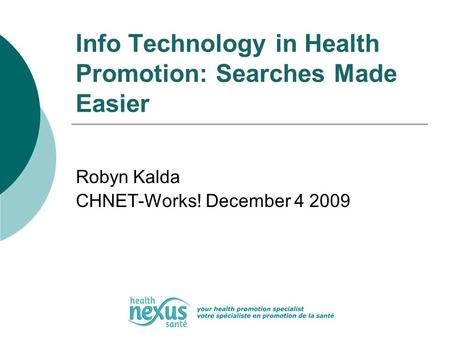 Info Technology in Health Promotion: Searches Made Easier Robyn Kalda CHNET-Works! December 4 2009.