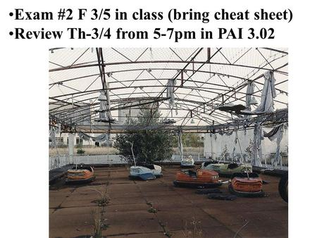 Exam #2 F 3/5 in class (bring cheat sheet) Review Th-3/4 from 5-7pm in PAI 3.02.