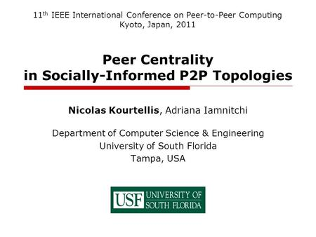 Peer Centrality in Socially-Informed P2P Topologies Nicolas Kourtellis, Adriana Iamnitchi Department of Computer Science & Engineering University of South.