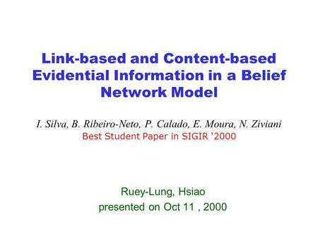 Link-based and Content-based Evidential Information in a Belief Network Model I. Silva, B. Ribeiro-Neto, P. Calado, E. Moura, N. Ziviani Best Student Paper.