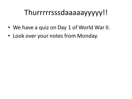 Thurrrrrsssdaaaaayyyyy!! We have a quiz on Day 1 of World War II. Look over your notes from Monday.