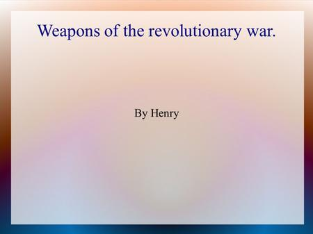 Weapons of the revolutionary war. By Henry. Types of Weapons Musket. Cannon Bayonet Rifle Pistol Submarine Bullets Swords.