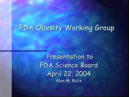 FDA Obesity Working Group Presentation to Presentation to FDA Science Board April 22, 2004 Alan M. Rulis.