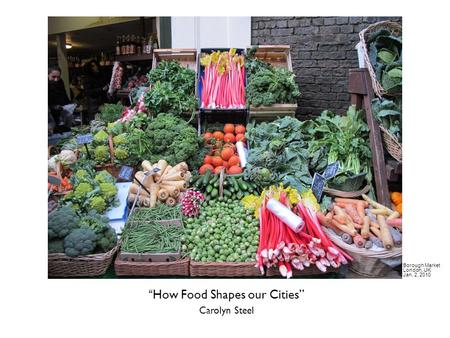 """How Food Shapes our Cities"" Carolyn Steel Borough Market London, UK Jan. 2, 2010."