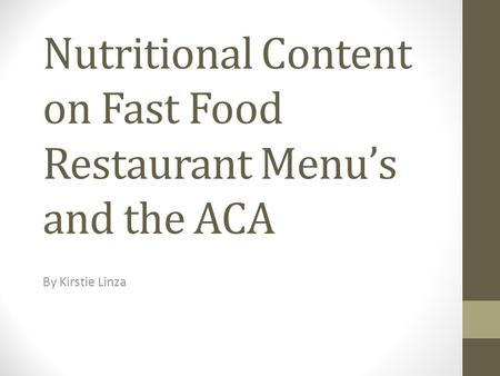 Nutritional Content on Fast Food Restaurant Menu's and the ACA By Kirstie Linza.