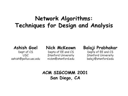 Ashish Goel Dept of CS USC Balaji Prabhakar <strong>Network</strong> Algorithms: Techniques for Design <strong>and</strong> <strong>Analysis</strong> Nick McKeown Depts of EE <strong>and</strong> CS.