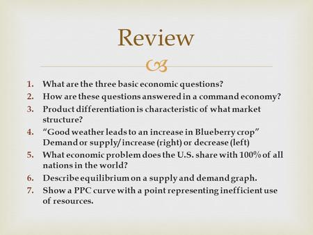  1.What are the three basic economic questions? 2.How are these questions answered in a command economy? 3.Product differentiation is characteristic of.