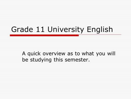 Grade 11 University English A quick overview as to what you will be studying this semester.