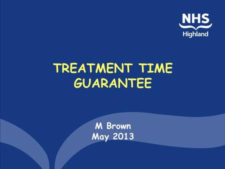 TREATMENT TIME GUARANTEE M Brown May 2013. Aims of the session TTG and its Waiting Times context Measurement –Reasonable offer –Impact of Board decisions.