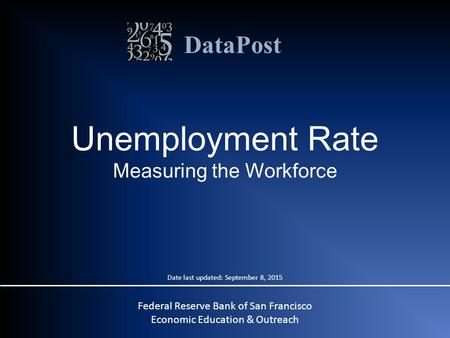 DataPost Unemployment Rate Measuring the Workforce Federal Reserve Bank of San Francisco Economic Education & Outreach Date last updated: September 8,