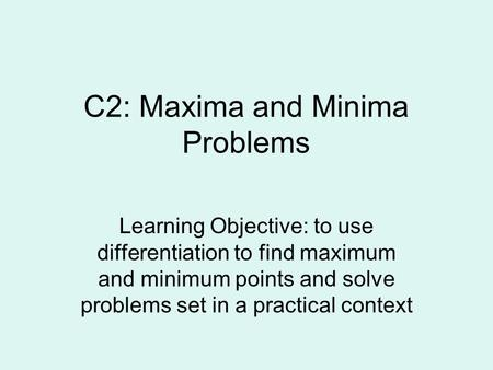 C2: Maxima and Minima Problems Learning Objective: to use differentiation to find maximum and minimum points and solve problems set in a practical context.