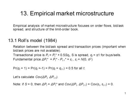 1 13. Empirical market microstructure Empirical analysis of market microstructure focuses on order flows, bid/ask spread, and structure of the limit-order.