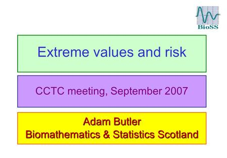 Extreme values and risk Adam Butler Biomathematics & Statistics Scotland CCTC meeting, September 2007.