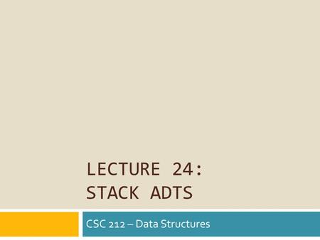 LECTURE 24: STACK ADTS CSC 212 – Data Structures.