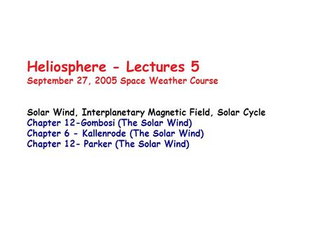 Heliosphere - Lectures 5 September 27, 2005 Space Weather Course Solar Wind, Interplanetary Magnetic Field, Solar Cycle Chapter 12-Gombosi (The Solar Wind)