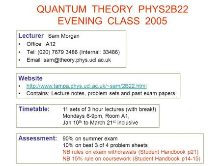 QUANTUM THEORY PHYS2B22 EVENING CLASS 2005 Lecturer Sam Morgan Office: A12 Tel: (020) 7679 3486 (Internal: 33486)   Website.